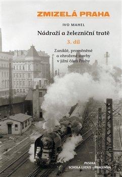 Ivo Mahel - ZMIZELÁ PRAHA NÁDRAŽÍ A ŽELEZNIČNÍ TRATĚ 3. díl
