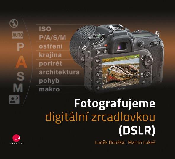 Bouška, Lukeš - FOTOGRAFUJEME DIGITÁLNÍ ZRCADLOVKOU