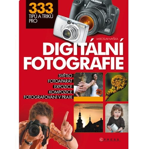 333 TIPŮ A TRIKŮ PRO DIGITÁLNÍ FOTOGRAFII - M. Myška