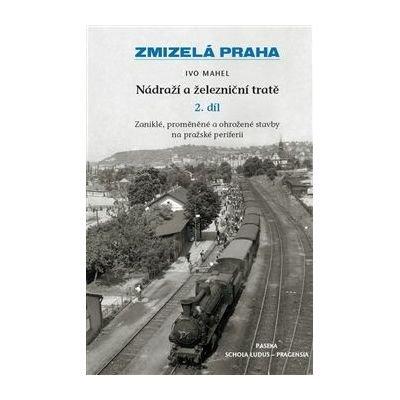 Ivo Mahel - ZMIZELÁ PRAHA NÁDRAŽÍ A ŽELEZNIČNÍ TRATĚ 2. díl